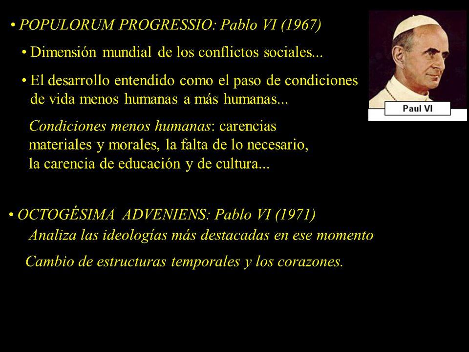 POPULORUM PROGRESSIO: Pablo VI (1967) Dimensión mundial de los conflictos sociales... El desarrollo entendido como el paso de condiciones de vida meno