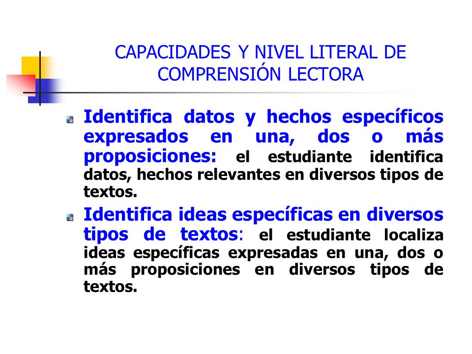CAPACIDADES Y NIVEL LITERAL DE COMPRENSIÓN LECTORA Identifica datos y hechos específicos expresados en una, dos o más proposiciones: el estudiante identifica datos, hechos relevantes en diversos tipos de textos.