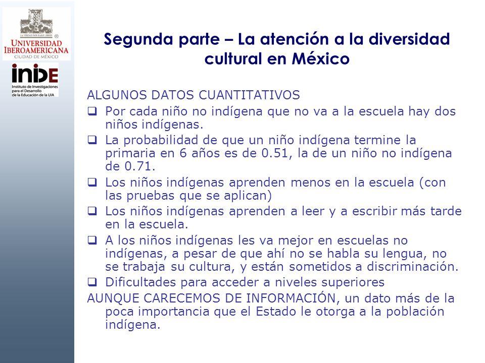Segunda parte – La atención a la diversidad cultural en México ALGUNOS DATOS CUANTITATIVOS Por cada niño no indígena que no va a la escuela hay dos ni
