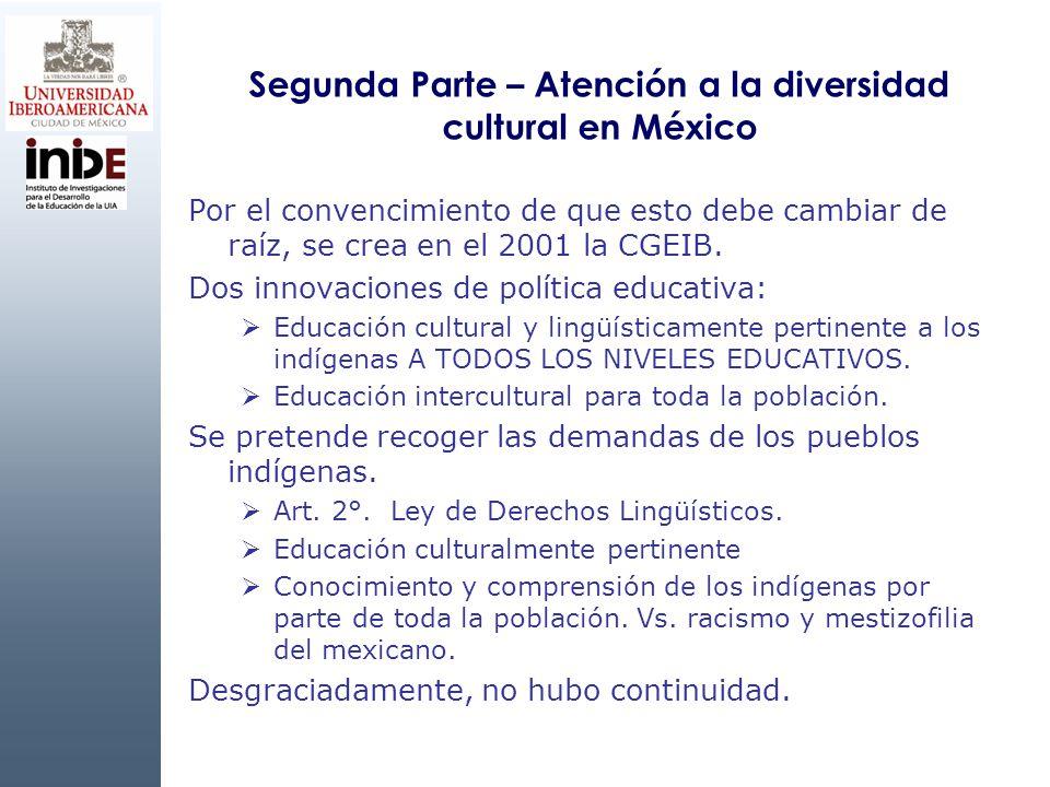 Segunda Parte – Atención a la diversidad cultural en México Por el convencimiento de que esto debe cambiar de raíz, se crea en el 2001 la CGEIB. Dos i
