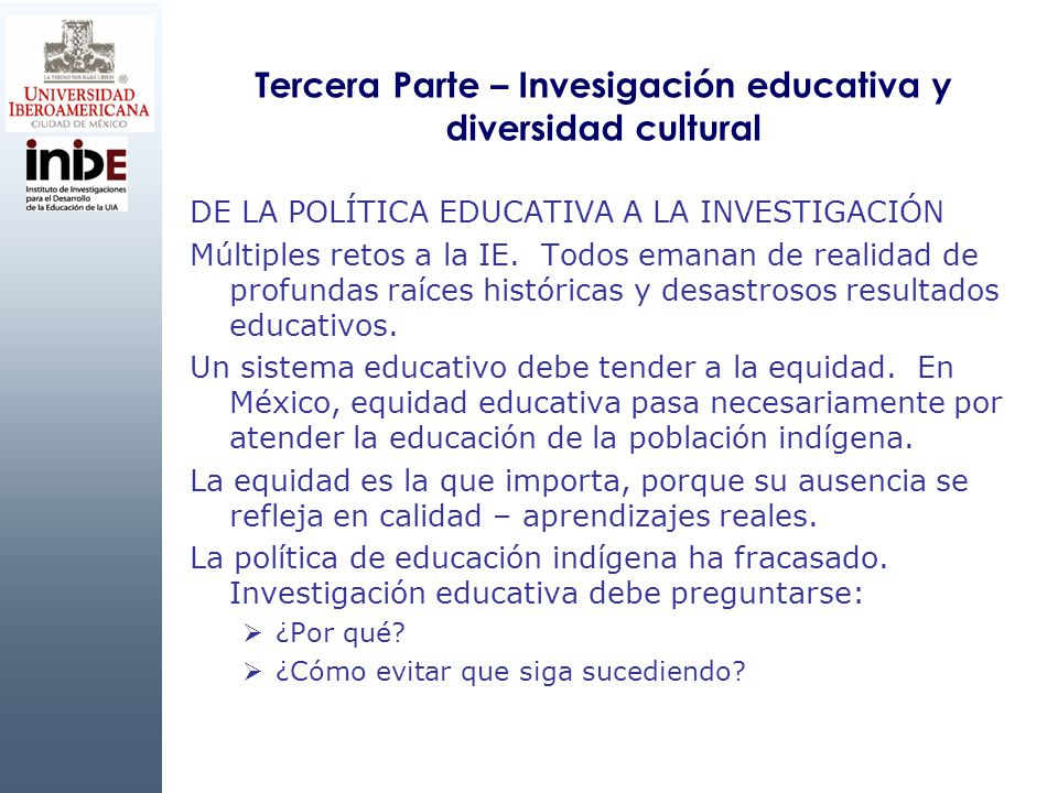 Tercera Parte – Invesigación educativa y diversidad cultural DE LA POLÍTICA EDUCATIVA A LA INVESTIGACIÓN Múltiples retos a la IE. Todos emanan de real