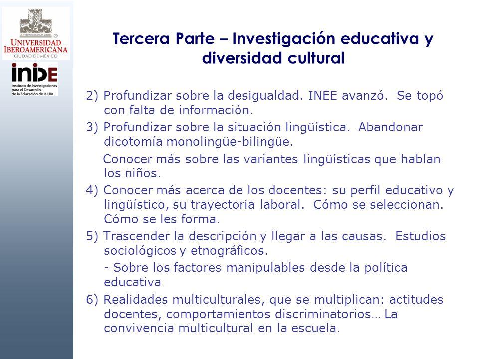 Tercera Parte – Investigación educativa y diversidad cultural 2) Profundizar sobre la desigualdad. INEE avanzó. Se topó con falta de información. 3) P