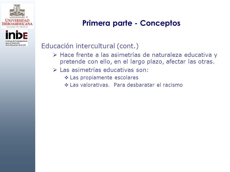 Primera parte - Conceptos Educación intercultural (cont.) Hace frente a las asimetrías de naturaleza educativa y pretende con ello, en el largo plazo,