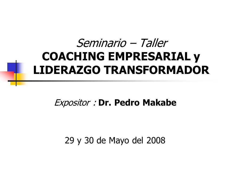 Seminario – Taller COACHING EMPRESARIAL y LIDERAZGO TRANSFORMADOR Expositor : Dr. Pedro Makabe 29 y 30 de Mayo del 2008