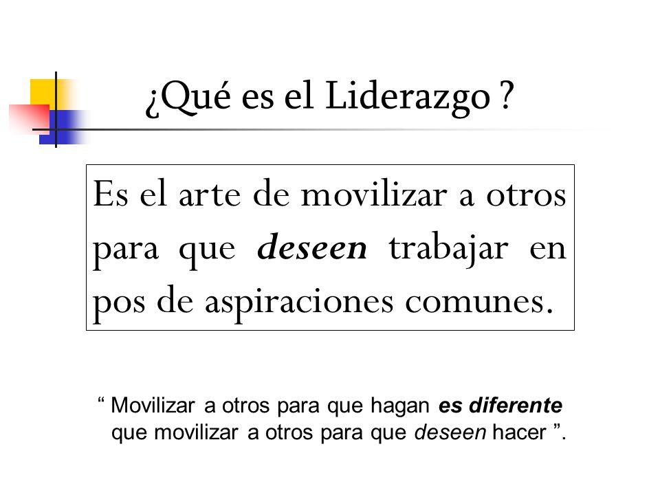 ¿Qué es el Liderazgo ? Es el arte de movilizar a otros para que deseen trabajar en pos de aspiraciones comunes. Movilizar a otros para que hagan es di