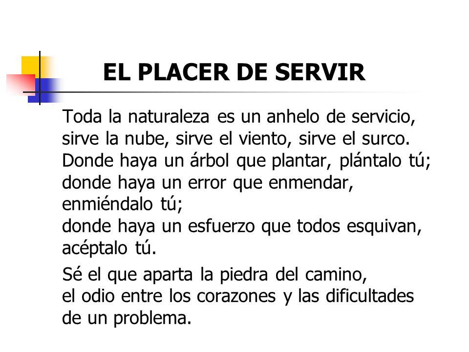 EL PLACER DE SERVIR Toda la naturaleza es un anhelo de servicio, sirve la nube, sirve el viento, sirve el surco.