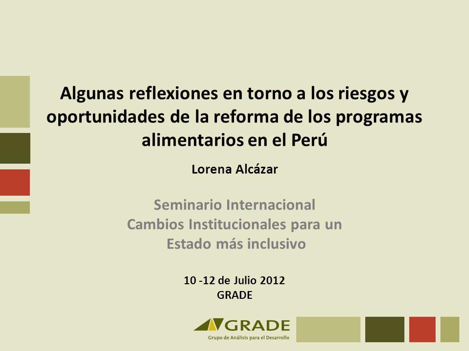 Algunas reflexiones en torno a los riesgos y oportunidades de la reforma de los programas alimentarios en el Perú Lorena Alcázar Seminario Internacion