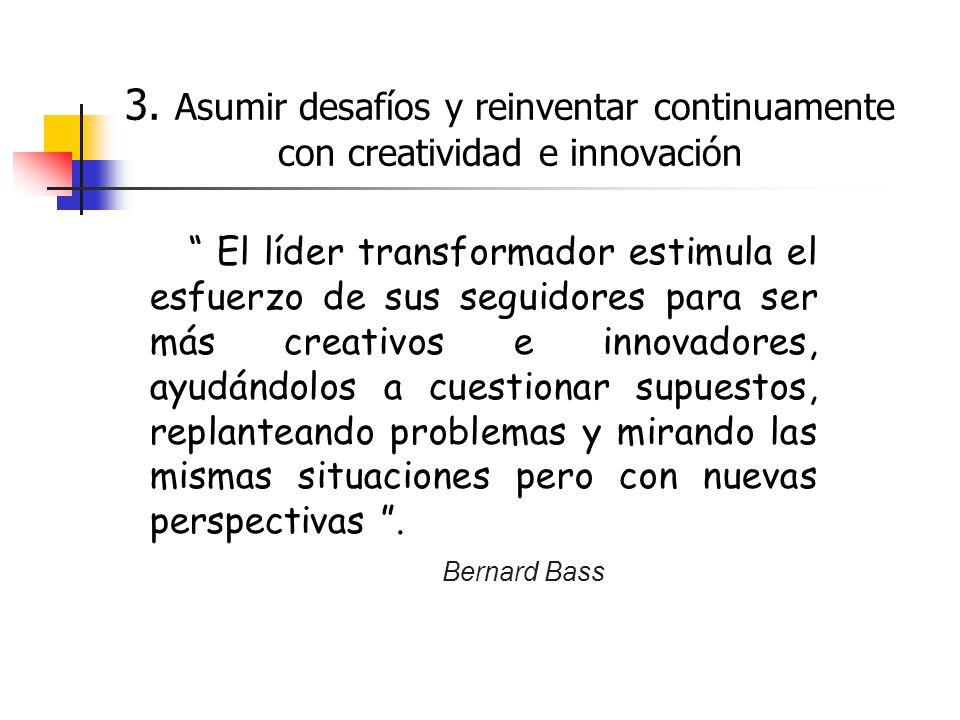 3. Asumir desafíos y reinventar continuamente con creatividad e innovación El líder transformador estimula el esfuerzo de sus seguidores para ser más