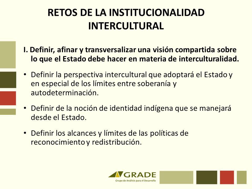 RETOS DE LA INSTITUCIONALIDAD INTERCULTURAL I. Definir, afinar y transversalizar una visión compartida sobre lo que el Estado debe hacer en materia de