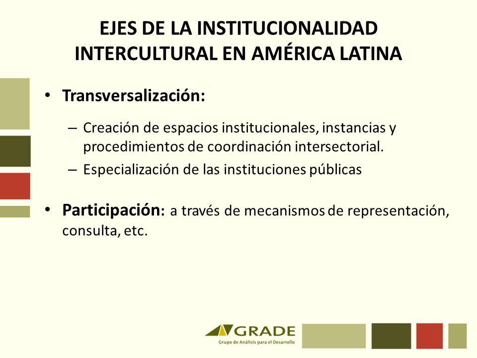 EJES DE LA INSTITUCIONALIDAD INTERCULTURAL EN AMÉRICA LATINA Transversalización: – Creación de espacios institucionales, instancias y procedimientos d