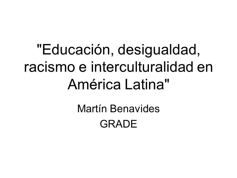 Educación, desigualdad, racismo e interculturalidad en América Latina Martín Benavides GRADE