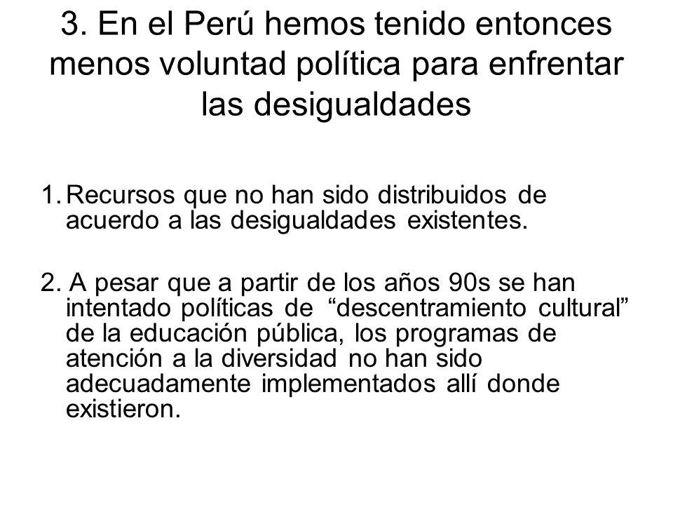 3. En el Perú hemos tenido entonces menos voluntad política para enfrentar las desigualdades 1.Recursos que no han sido distribuidos de acuerdo a las
