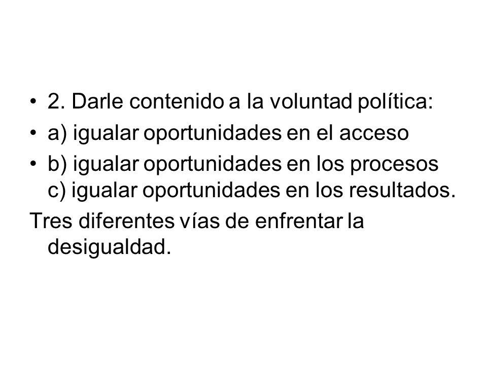 2. Darle contenido a la voluntad política: a) igualar oportunidades en el acceso b) igualar oportunidades en los procesos c) igualar oportunidades en