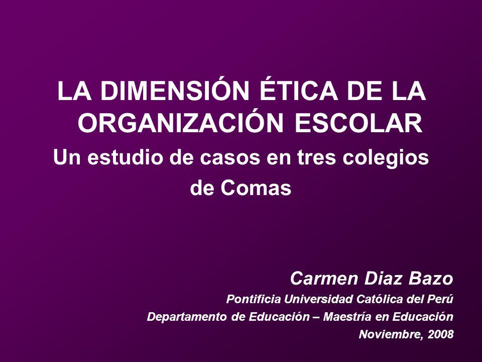 LA DIMENSIÓN ÉTICA DE LA ORGANIZACIÓN ESCOLAR Un estudio de casos en tres colegios de Comas Carmen Diaz Bazo Pontificia Universidad Católica del Perú
