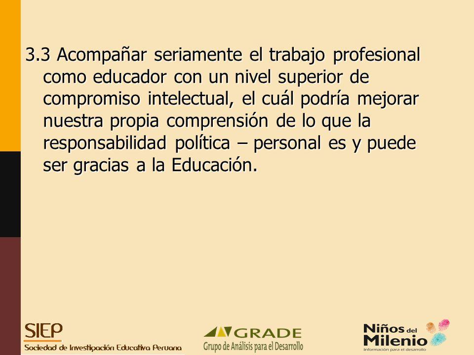 3.3 Acompañar seriamente el trabajo profesional como educador con un nivel superior de compromiso intelectual, el cuál podría mejorar nuestra propia comprensión de lo que la responsabilidad política – personal es y puede ser gracias a la Educación.