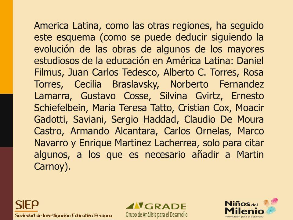 America Latina, como las otras regiones, ha seguido este esquema (como se puede deducir siguiendo la evolución de las obras de algunos de los mayores estudiosos de la educación en América Latina: Daniel Filmus, Juan Carlos Tedesco, Alberto C.