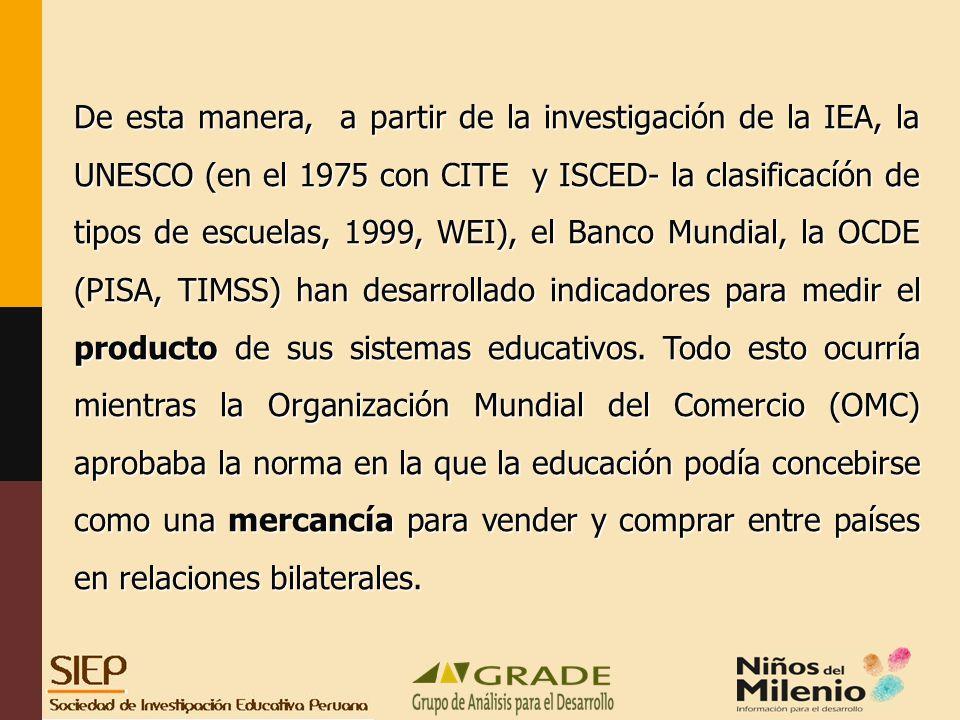 De esta manera, a partir de la investigación de la IEA, la UNESCO (en el 1975 con CITE y ISCED- la clasificacíón de tipos de escuelas, 1999, WEI), el Banco Mundial, la OCDE (PISA, TIMSS) han desarrollado indicadores para medir el producto de sus sistemas educativos.
