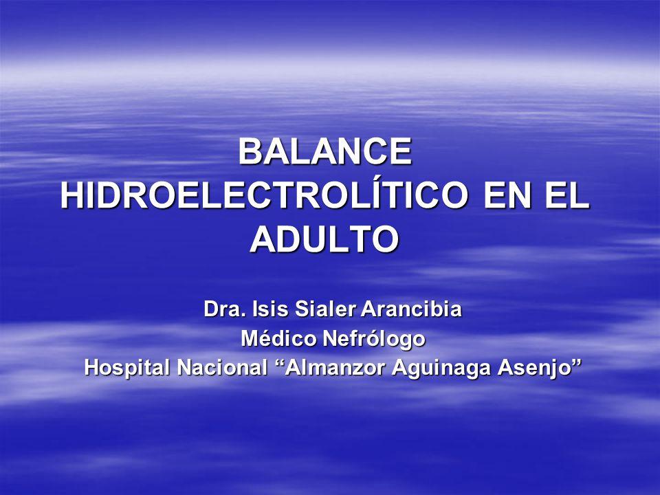 BALANCE HIDROELECTROLÍTICO EN EL ADULTO Dra. Isis Sialer Arancibia Médico Nefrólogo Hospital Nacional Almanzor Aguinaga Asenjo