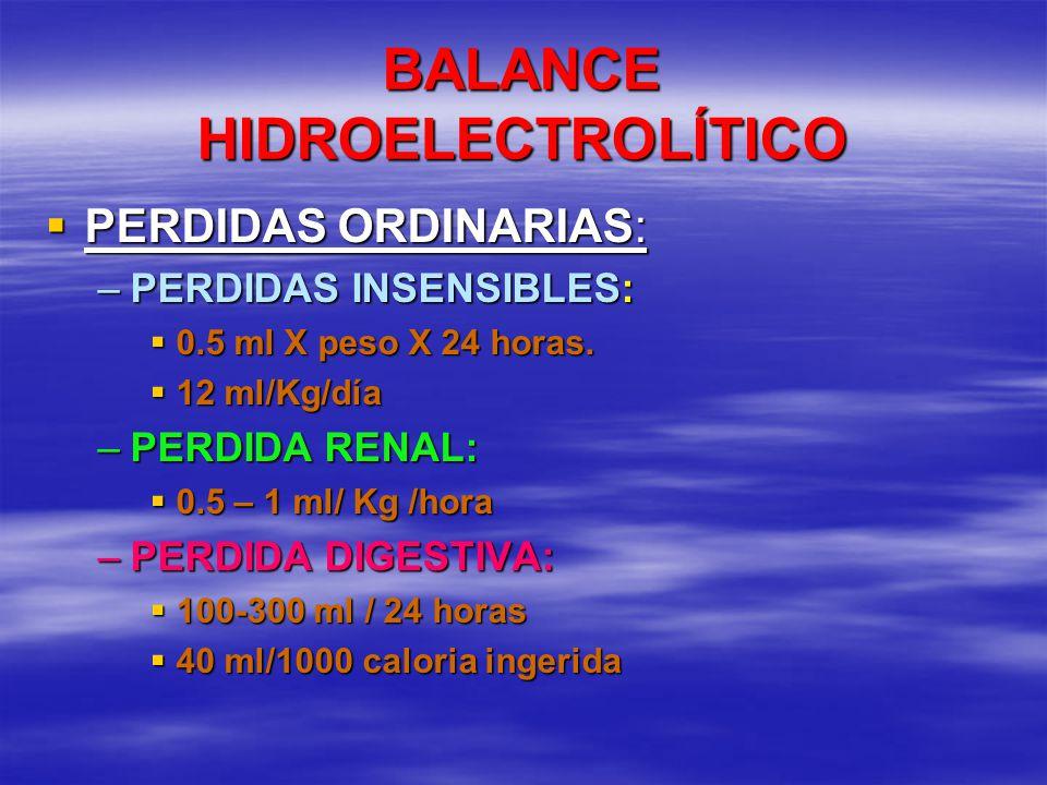 BALANCE HIDROELECTROLÍTICO PERDIDAS ORDINARIAS: PERDIDAS ORDINARIAS: –PERDIDAS INSENSIBLES: 0.5 ml X peso X 24 horas. 0.5 ml X peso X 24 horas. 12 ml/