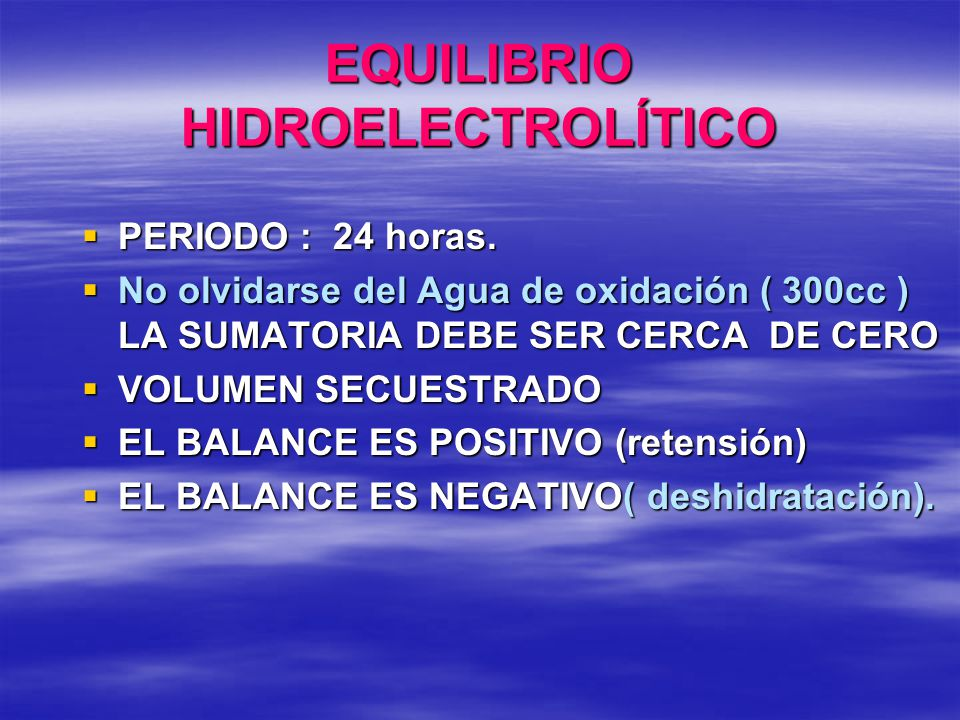 EQUILIBRIO HIDROELECTROLÍTICO PERIODO : 24 horas. PERIODO : 24 horas. No olvidarse del Agua de oxidación ( 300cc ) LA SUMATORIA DEBE SER CERCA DE CERO