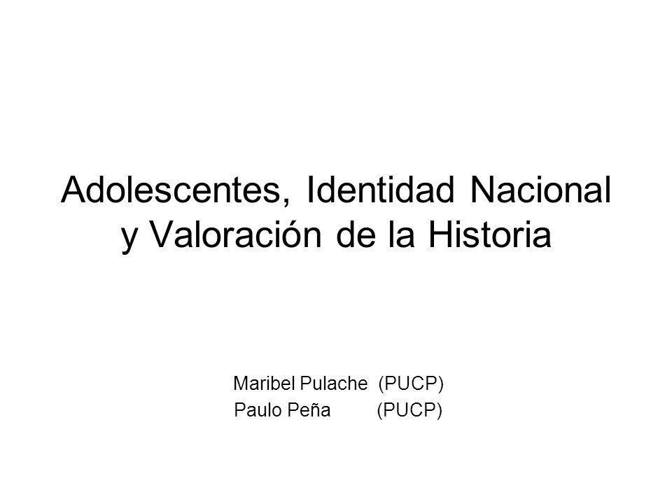 Adolescentes, Identidad Nacional y Valoración de la Historia Maribel Pulache (PUCP) Paulo Peña (PUCP)