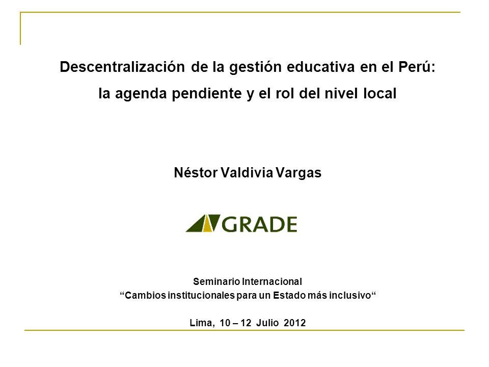 Descentralización de la gestión educativa en el Perú: la agenda pendiente y el rol del nivel local Néstor Valdivia Vargas Seminario Internacional Cambios institucionales para un Estado más inclusivo Lima, 10 – 12 Julio 2012