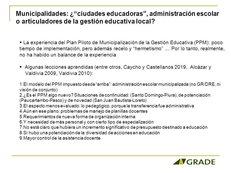 La experiencia del Plan Piloto de Municipalización de la Gestión Educativa (PPM): poco tiempo de implementación, pero además recelo y hermetismo … Por lo tanto, realmente, no ha habido un balance de la experiencia Algunas lecciones aprendidas (entre otros, Caycho y Castellanos 2019, Alcázar y Valdivia 2009, Valdivia 2010): 1.El modelo del PPM impuesto desde arriba: administración escolar municipalizada (no GR/DRE, ni visión de conjunto) 2.¿Es el PPM algo nuevo.