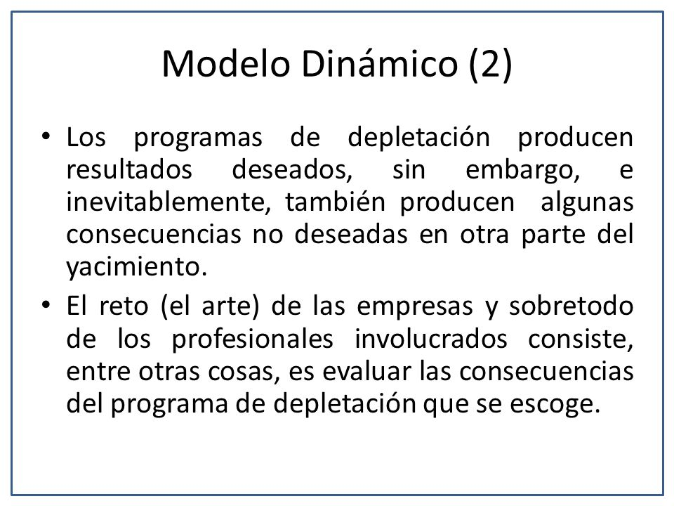 Modelo Dinámico (2) Los programas de depletación producen resultados deseados, sin embargo, e inevitablemente, también producen algunas consecuencias no deseadas en otra parte del yacimiento.