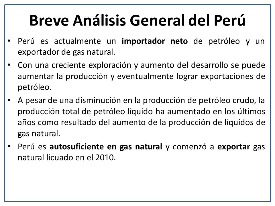 Breve Análisis General del Perú Perú es actualmente un importador neto de petróleo y un exportador de gas natural. Con una creciente exploración y aum