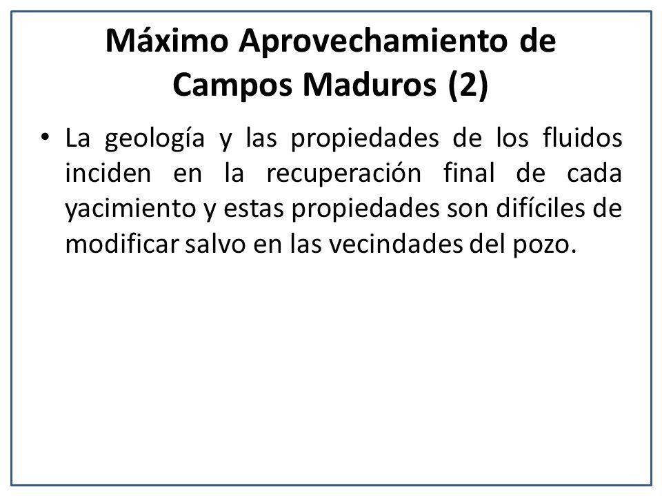 Máximo Aprovechamiento de Campos Maduros (2) La geología y las propiedades de los fluidos inciden en la recuperación final de cada yacimiento y estas propiedades son difíciles de modificar salvo en las vecindades del pozo.