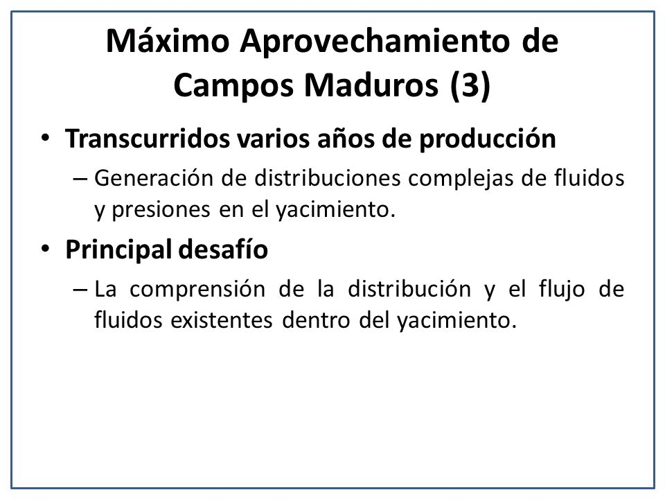 Máximo Aprovechamiento de Campos Maduros (3) Transcurridos varios años de producción – Generación de distribuciones complejas de fluidos y presiones en el yacimiento.
