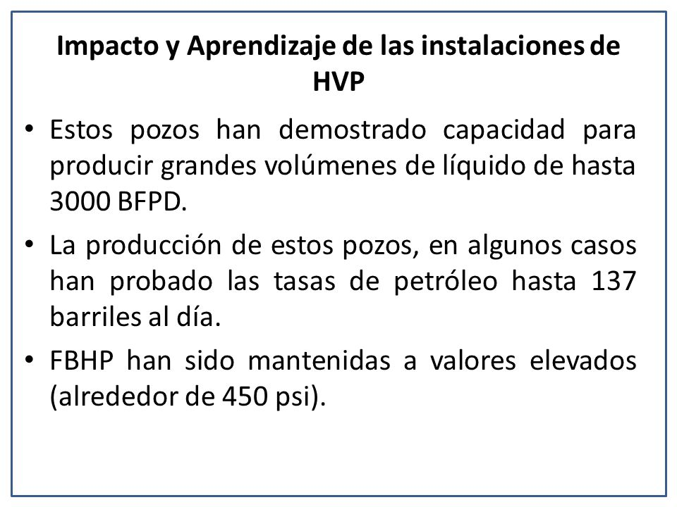 Impacto y Aprendizaje de las instalaciones de HVP Estos pozos han demostrado capacidad para producir grandes volúmenes de líquido de hasta 3000 BFPD.