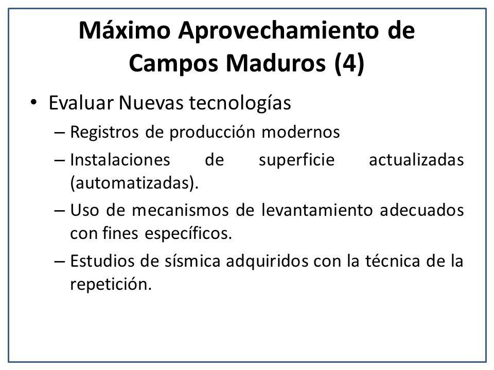 Máximo Aprovechamiento de Campos Maduros (4) Evaluar Nuevas tecnologías – Registros de producción modernos – Instalaciones de superficie actualizadas (automatizadas).