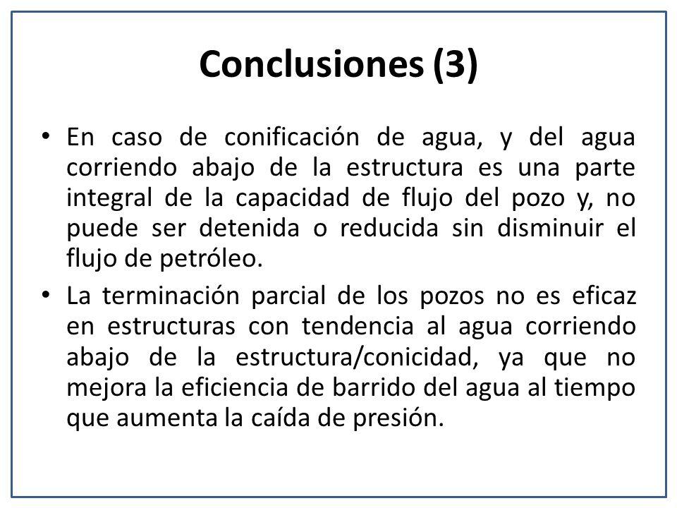 Conclusiones (3) En caso de conificación de agua, y del agua corriendo abajo de la estructura es una parte integral de la capacidad de flujo del pozo y, no puede ser detenida o reducida sin disminuir el flujo de petróleo.