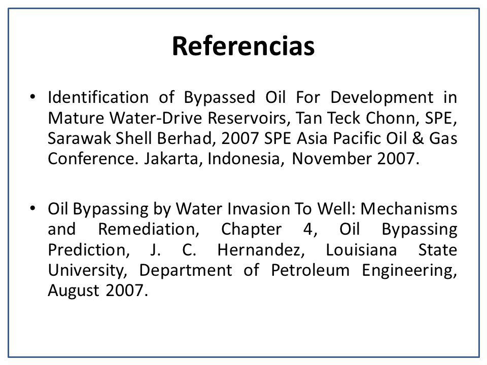 Referencias Identification of Bypassed Oil For Development in Mature Water-Drive Reservoirs, Tan Teck Chonn, SPE, Sarawak Shell Berhad, 2007 SPE Asia