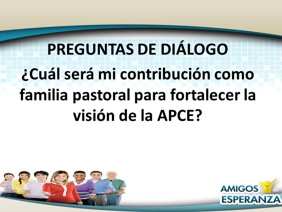 PREGUNTAS DE DIÁLOGO ¿Cuál será mi contribución como familia pastoral para fortalecer la visión de la APCE?