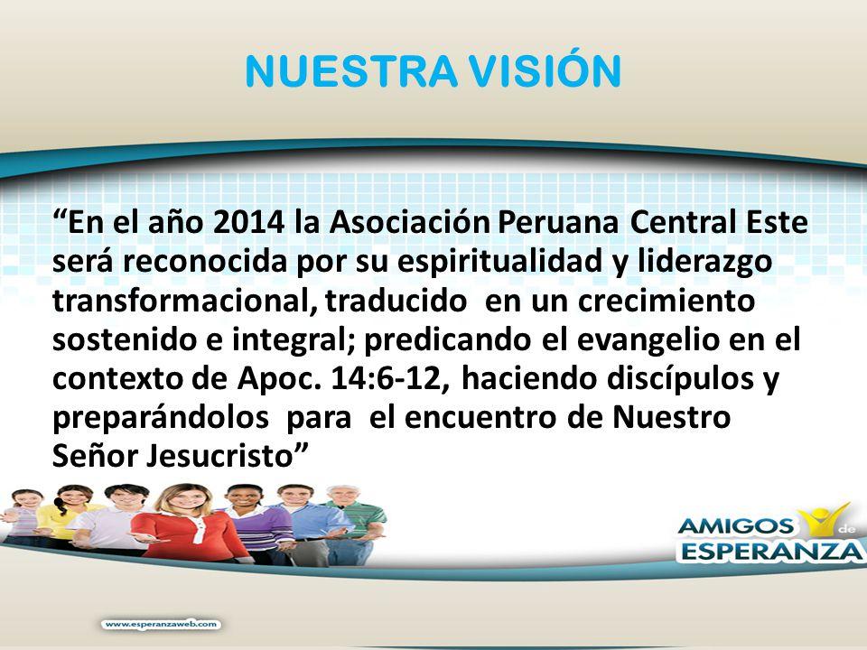 NUESTRA VISIÓN En el año 2014 la Asociación Peruana Central Este será reconocida por su espiritualidad y liderazgo transformacional, traducido en un c