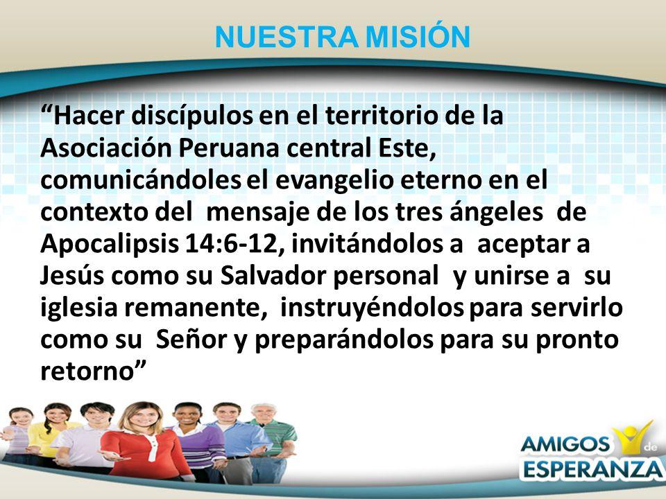NUESTRA MISIÓN Hacer discípulos en el territorio de la Asociación Peruana central Este, comunicándoles el evangelio eterno en el contexto del mensaje