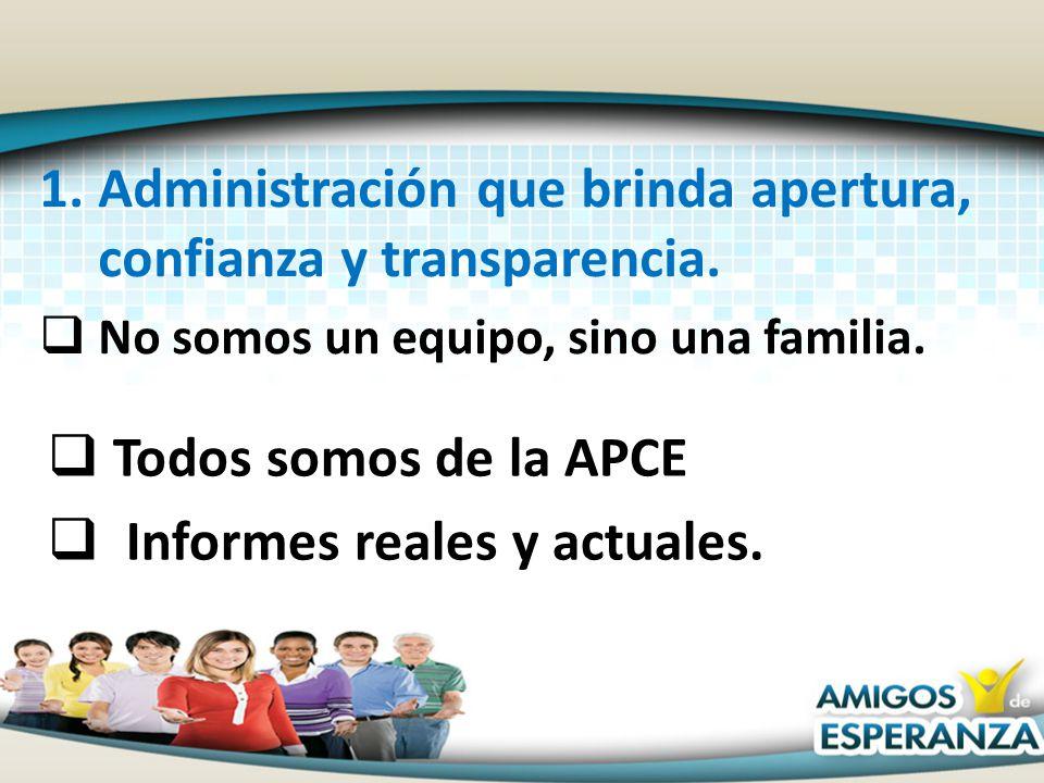 1.Administración que brinda apertura, confianza y transparencia. No somos un equipo, sino una familia. Todos somos de la APCE Informes reales y actual