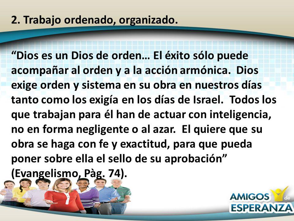 2. Trabajo ordenado, organizado. Dios es un Dios de orden… El éxito sólo puede acompañar al orden y a la acción armónica. Dios exige orden y sistema e