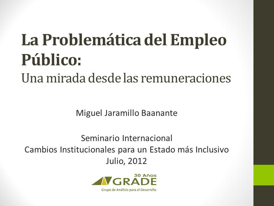 La Problemática del Empleo Público: Una mirada desde las remuneraciones Miguel Jaramillo Baanante Seminario Internacional Cambios Institucionales para un Estado más Inclusivo Julio, 2012