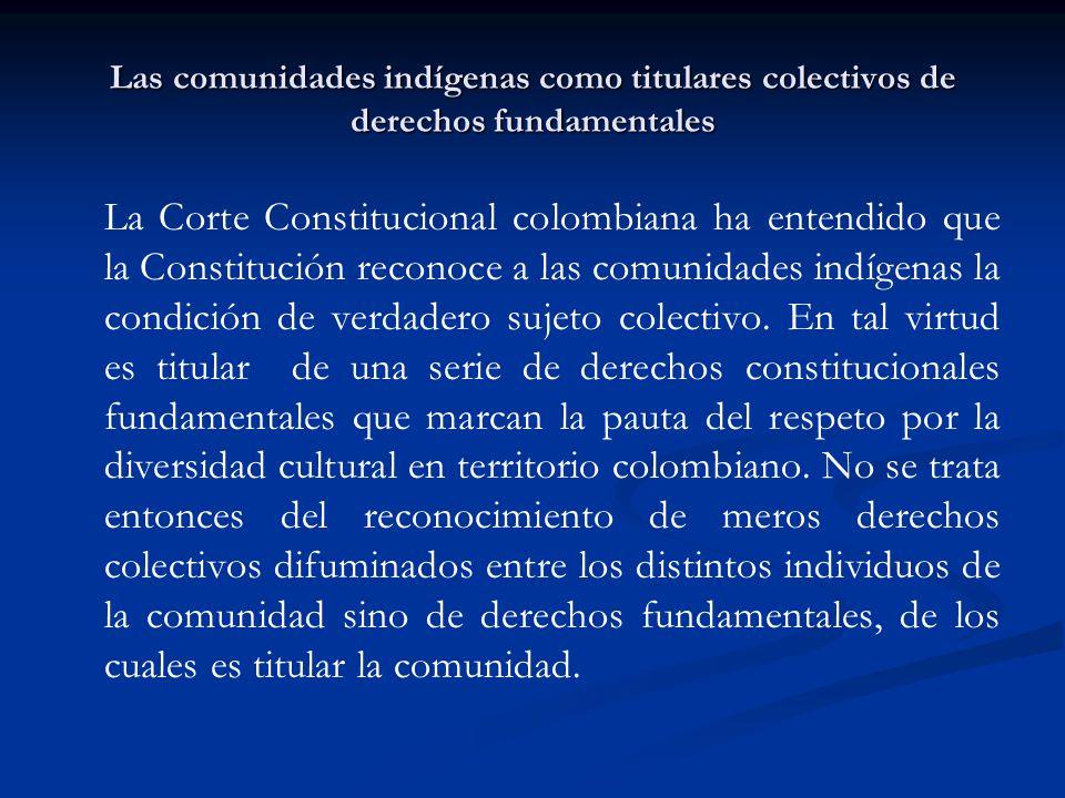 Las comunidades indígenas como titulares colectivos de derechos fundamentales La Corte Constitucional colombiana ha entendido que la Constitución reco