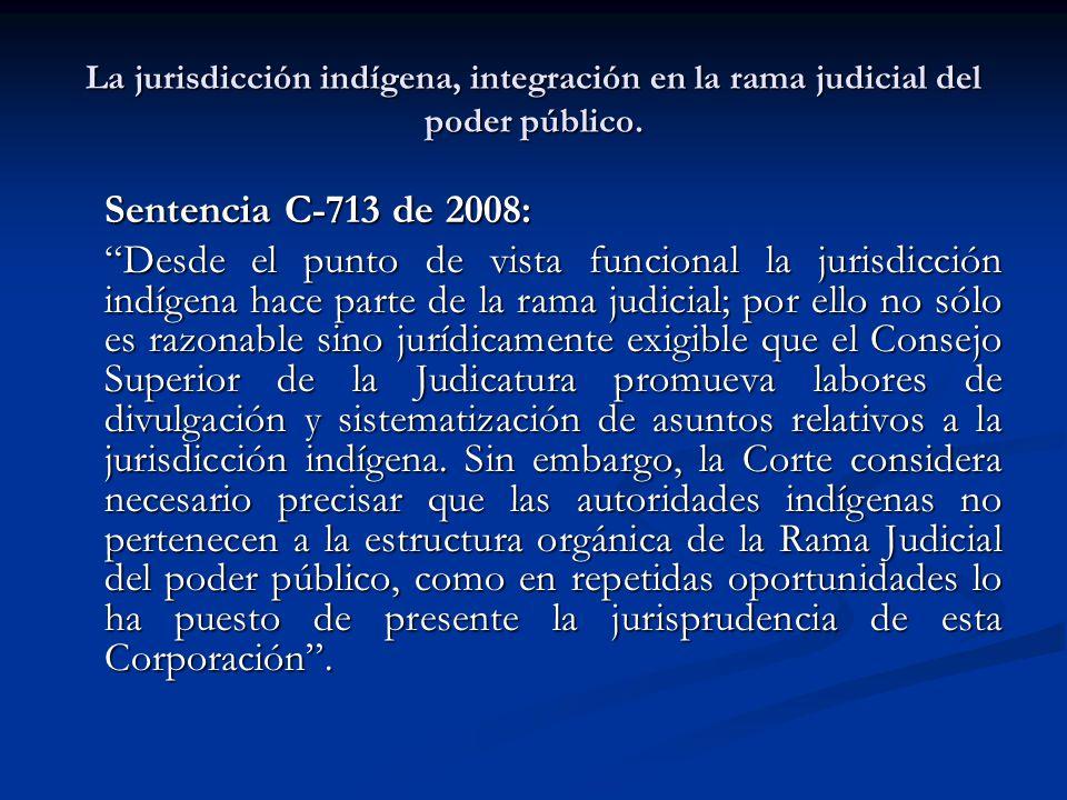 La jurisdicción indígena, integración en la rama judicial del poder público. Sentencia C-713 de 2008: Desde el punto de vista funcional la jurisdicció
