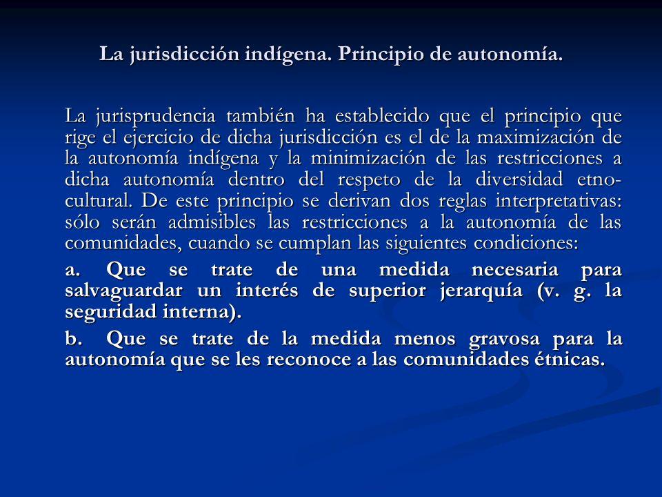La jurisdicción indígena. Principio de autonomía. La jurisprudencia también ha establecido que el principio que rige el ejercicio de dicha jurisdicció