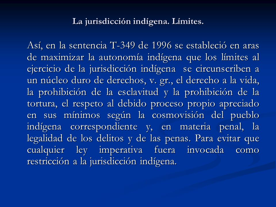 La jurisdicción indígena. Límites. Así, en la sentencia T-349 de 1996 se estableció en aras de maximizar la autonomía indígena que los límites al ejer