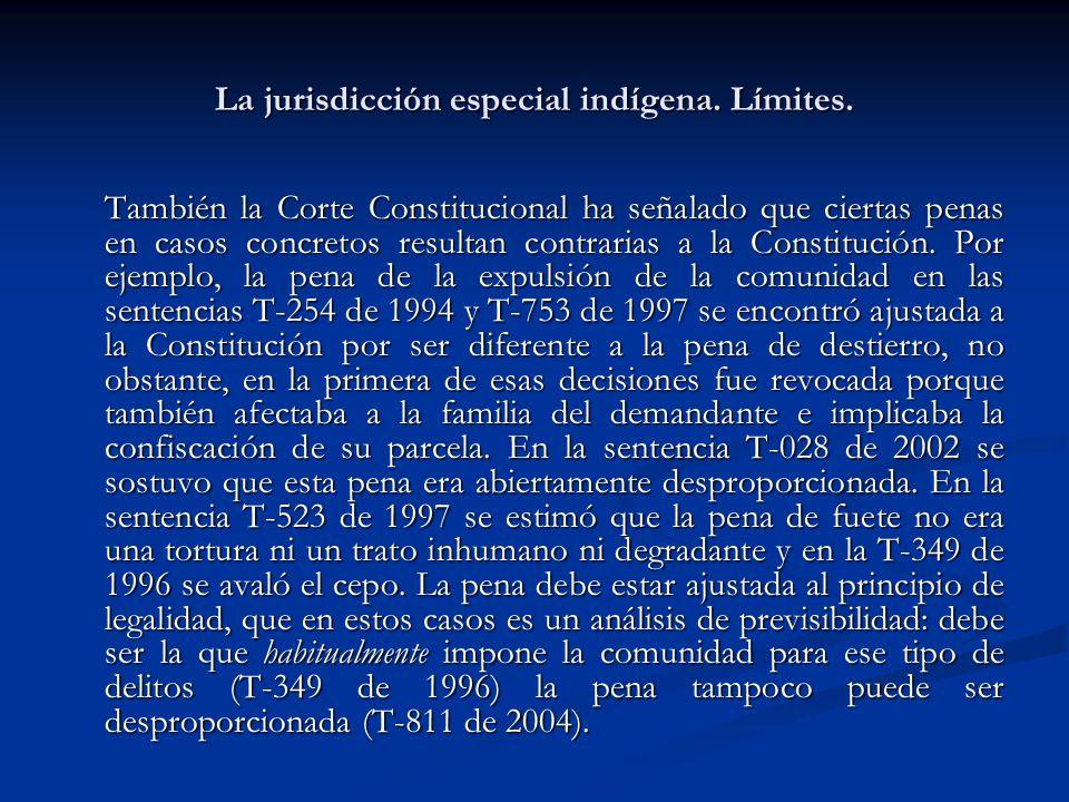 La jurisdicción especial indígena. Límites. También la Corte Constitucional ha señalado que ciertas penas en casos concretos resultan contrarias a la