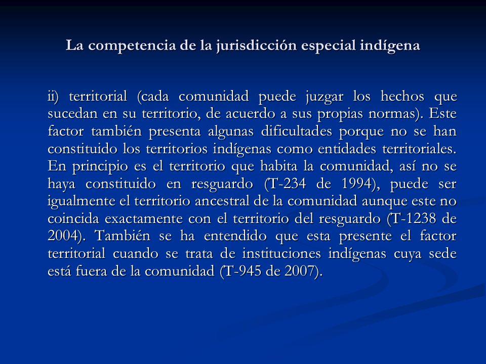 La competencia de la jurisdicción especial indígena ii) territorial (cada comunidad puede juzgar los hechos que sucedan en su territorio, de acuerdo a