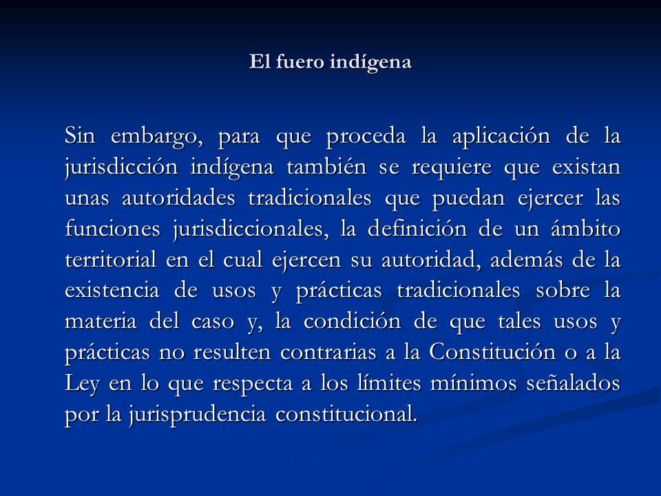 El fuero indígena Sin embargo, para que proceda la aplicación de la jurisdicción indígena también se requiere que existan unas autoridades tradicional