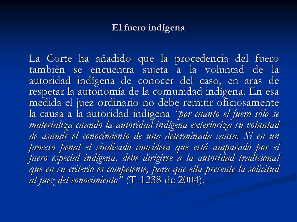 El fuero indígena La Corte ha añadido que la procedencia del fuero también se encuentra sujeta a la voluntad de la autoridad indígena de conocer del c