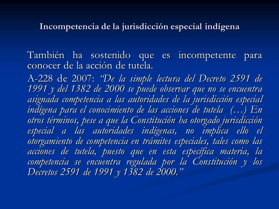 Incompetencia de la jurisdicción especial indígena También ha sostenido que es incompetente para conocer de la acción de tutela. A-228 de 2007: De la